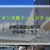 イオン大阪ドームシティ店・イオンラウンジってどんなところ?